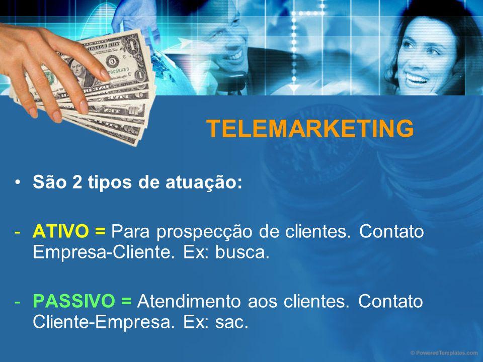 TELEMARKETING São 2 tipos de atuação: -ATIVO = Para prospecção de clientes. Contato Empresa-Cliente. Ex: busca. -PASSIVO = Atendimento aos clientes. C