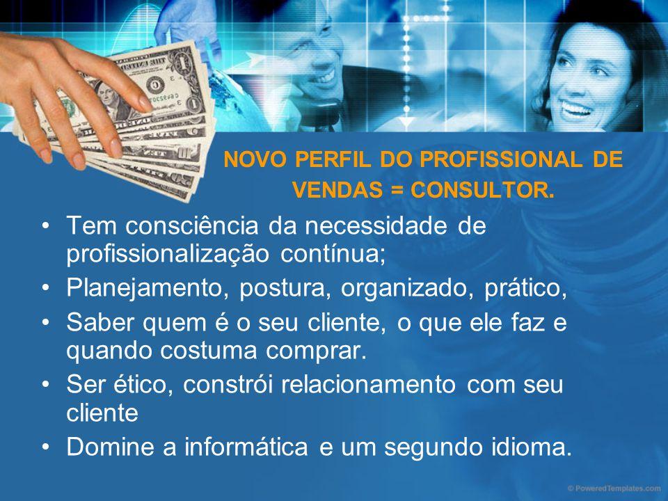 NOVO PERFIL DO PROFISSIONAL DE VENDAS = CONSULTOR. Tem consciência da necessidade de profissionalização contínua; Planejamento, postura, organizado, p