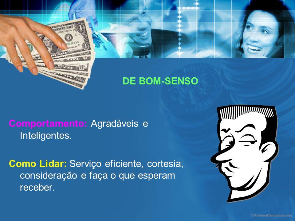 DE BOM-SENSO Comportamento: Agradáveis e Inteligentes. Como Lidar: Serviço eficiente, cortesia, consideração e faça o que esperam receber.