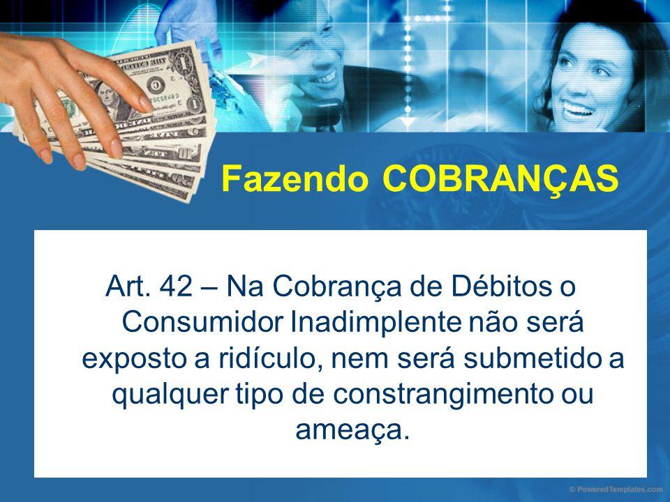 Fazendo COBRANÇAS Art. 42 – Na Cobrança de Débitos o Consumidor Inadimplente não será exposto a ridículo, nem será submetido a qualquer tipo de constr