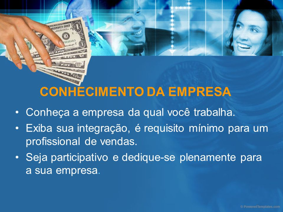 CONHECIMENTO DA EMPRESA Conheça a empresa da qual você trabalha. Exiba sua integração, é requisito mínimo para um profissional de vendas. Seja partici