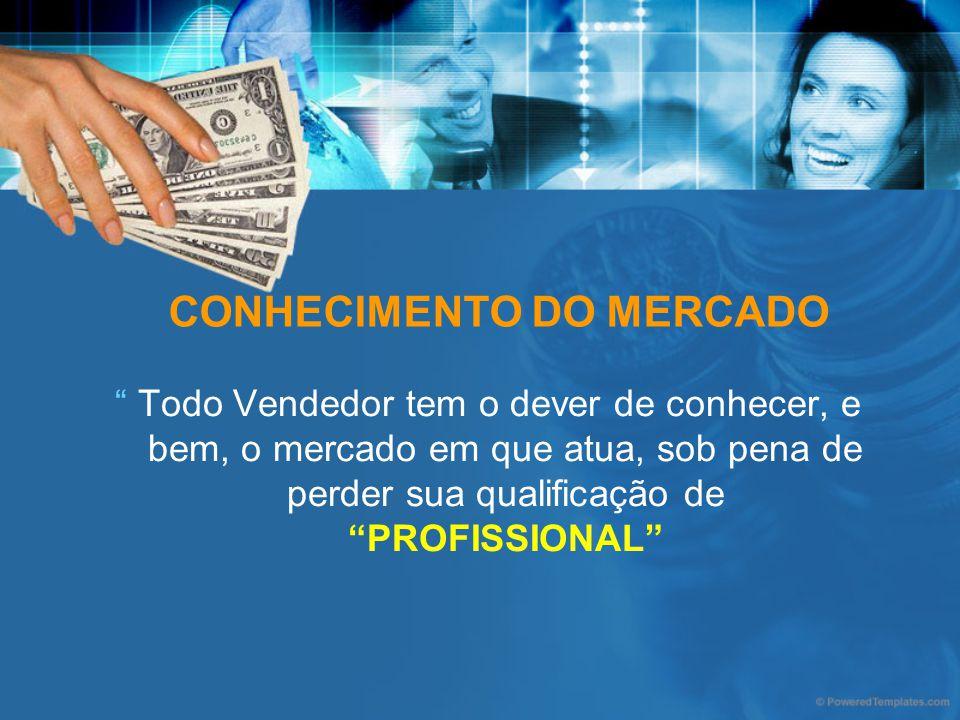 CONHECIMENTO DO MERCADO Todo Vendedor tem o dever de conhecer, e bem, o mercado em que atua, sob pena de perder sua qualificação de PROFISSIONAL
