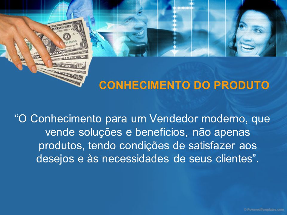 CONHECIMENTO DO PRODUTO O Conhecimento para um Vendedor moderno, que vende soluções e benefícios, não apenas produtos, tendo condições de satisfazer a
