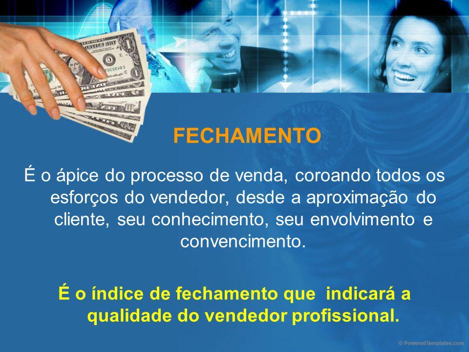 FECHAMENTO É o ápice do processo de venda, coroando todos os esforços do vendedor, desde a aproximação do cliente, seu conhecimento, seu envolvimento