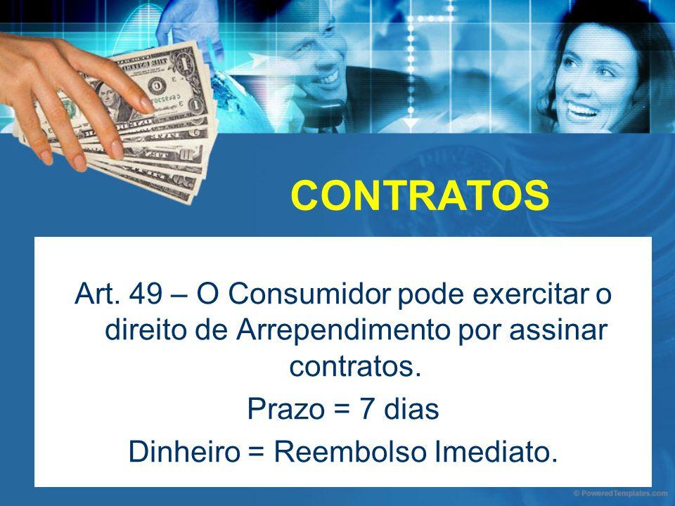 CONTRATOS Art. 49 – O Consumidor pode exercitar o direito de Arrependimento por assinar contratos. Prazo = 7 dias Dinheiro = Reembolso Imediato.