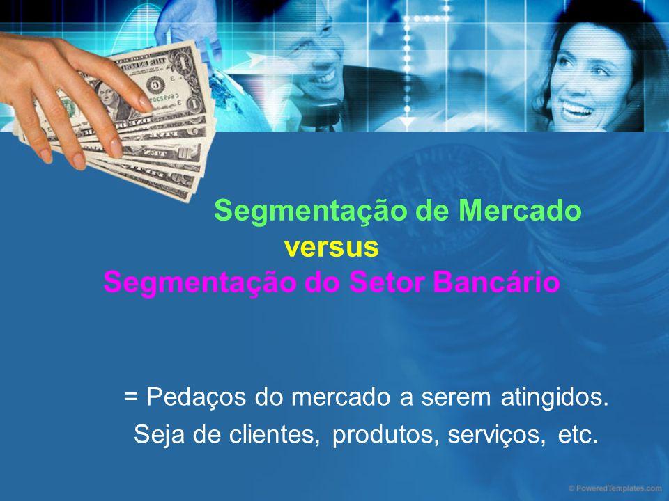 Segmentação de Mercado versus Segmentação do Setor Bancário = Pedaços do mercado a serem atingidos. Seja de clientes, produtos, serviços, etc.
