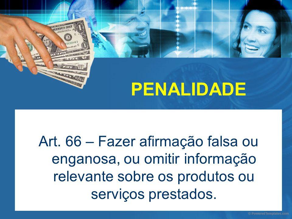 PENALIDADE Art. 66 – Fazer afirmação falsa ou enganosa, ou omitir informação relevante sobre os produtos ou serviços prestados.
