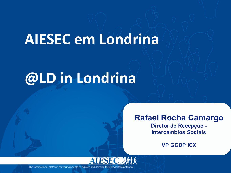 AIESEC em Londrina @LD in Londrina Rafael Rocha Camargo Diretor de Recepção - Intercambios Sociais VP GCDP ICX