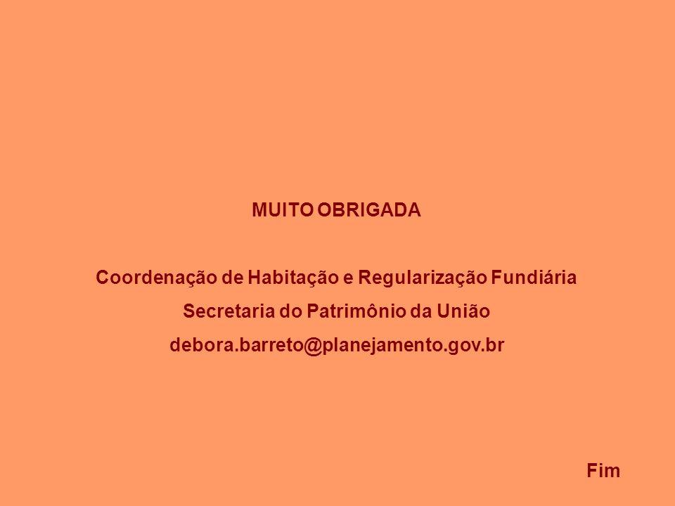 Fim MUITO OBRIGADA Coordenação de Habitação e Regularização Fundiária Secretaria do Patrimônio da União debora.barreto@planejamento.gov.br