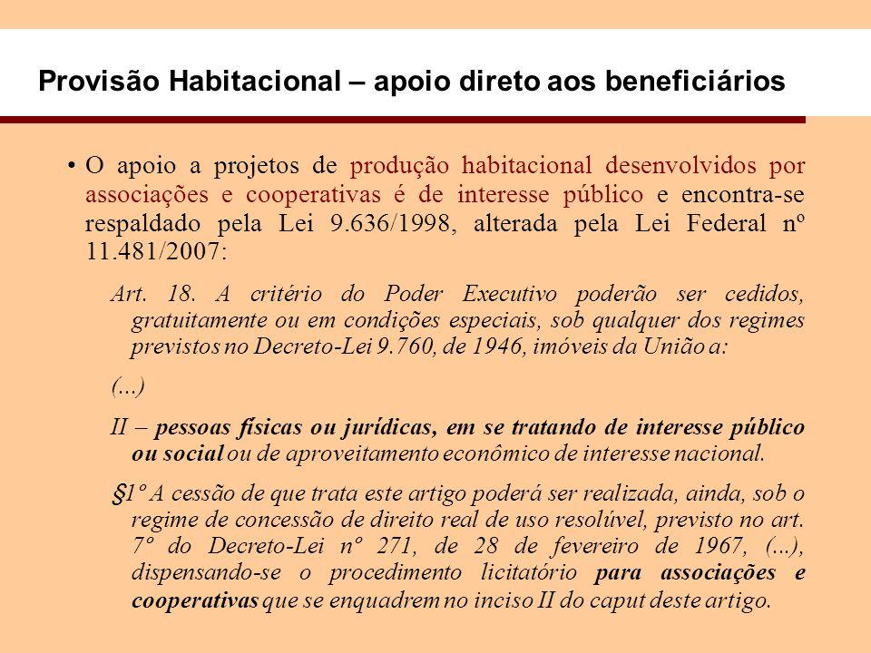 Provisão Habitacional – apoio direto aos beneficiários O apoio a projetos de produção habitacional desenvolvidos por associações e cooperativas é de interesse público e encontra-se respaldado pela Lei 9.636/1998, alterada pela Lei Federal nº 11.481/2007: Art.