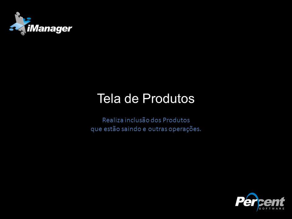 Tela de Produtos Realiza inclusão dos Produtos que estão saindo e outras operações.