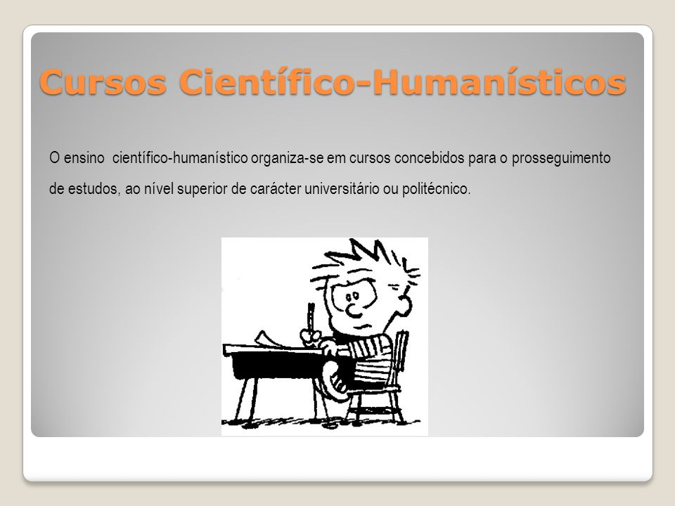 Cursos Científico-Humanísticos O ensino científico-humanístico organiza-se em cursos concebidos para o prosseguimento de estudos, ao nível superior de