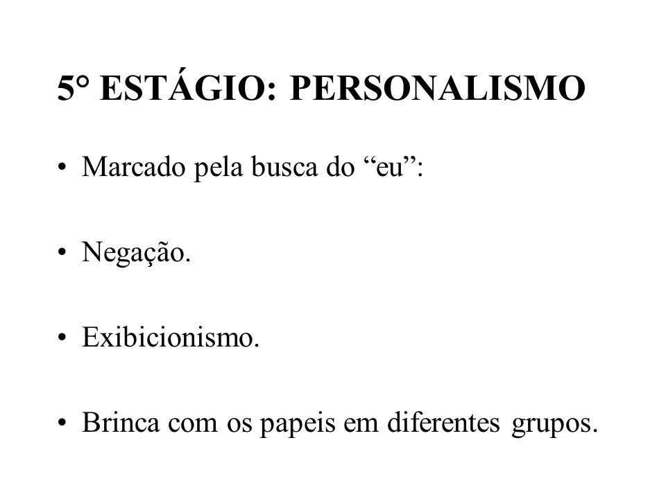 5° ESTÁGIO: PERSONALISMO Marcado pela busca do eu: Negação. Exibicionismo. Brinca com os papeis em diferentes grupos.