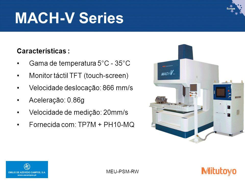 MEU-PSM-RW MACH-V Series Características : Gama de temperatura 5°C - 35°C Monitor táctil TFT (touch-screen) Velocidade deslocação: 866 mm/s Aceleração: 0.86g Velocidade de medição: 20mm/s Fornecida com: TP7M + PH10-MQ