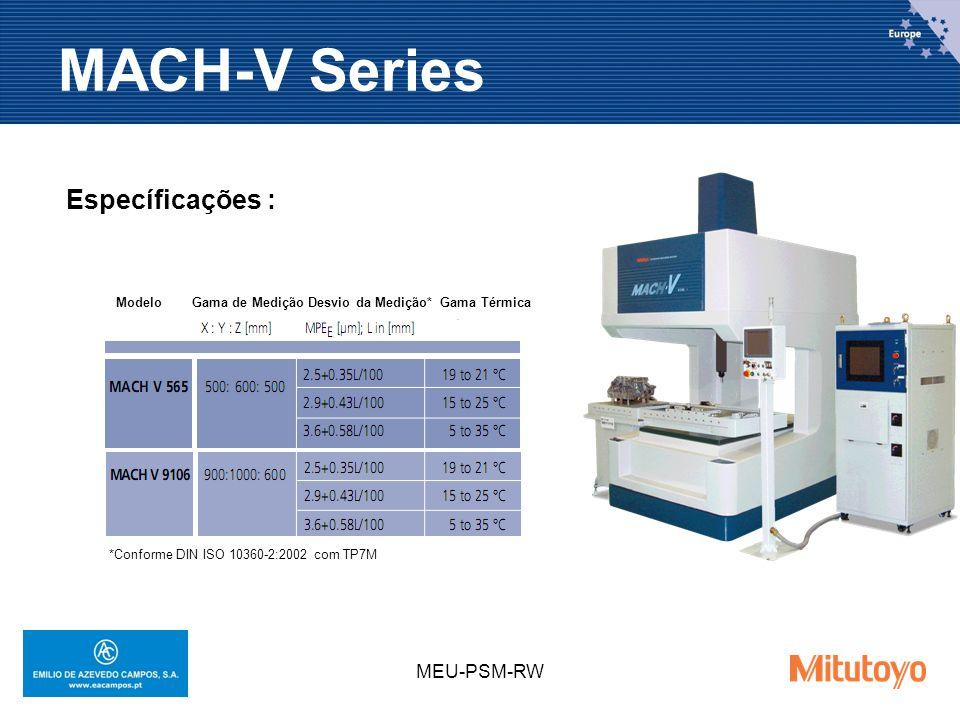 MEU-PSM-RW MACH-V Series Específicações : Modelo Gama de Medição Desvio da Medição* Gama Térmica *Conforme DIN ISO 10360-2:2002 com TP7M