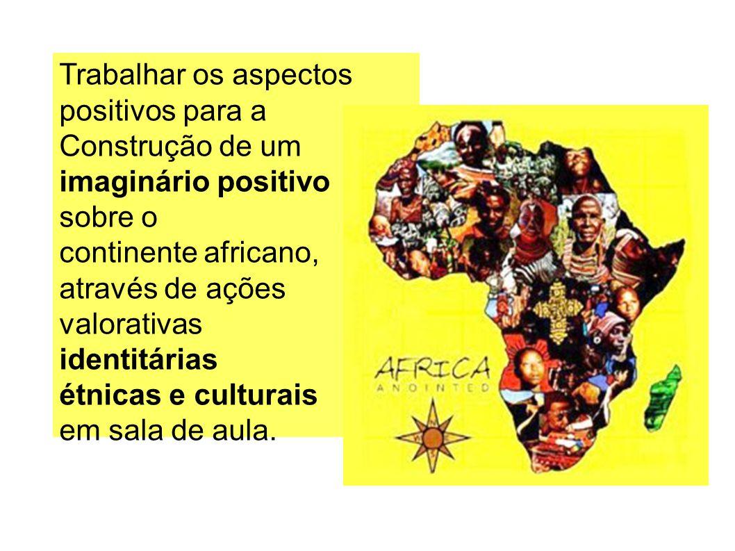 Trabalhar os aspectos positivos para a Construção de um imaginário positivo sobre o continente africano, através de ações valorativas identitárias étnicas e culturais em sala de aula.