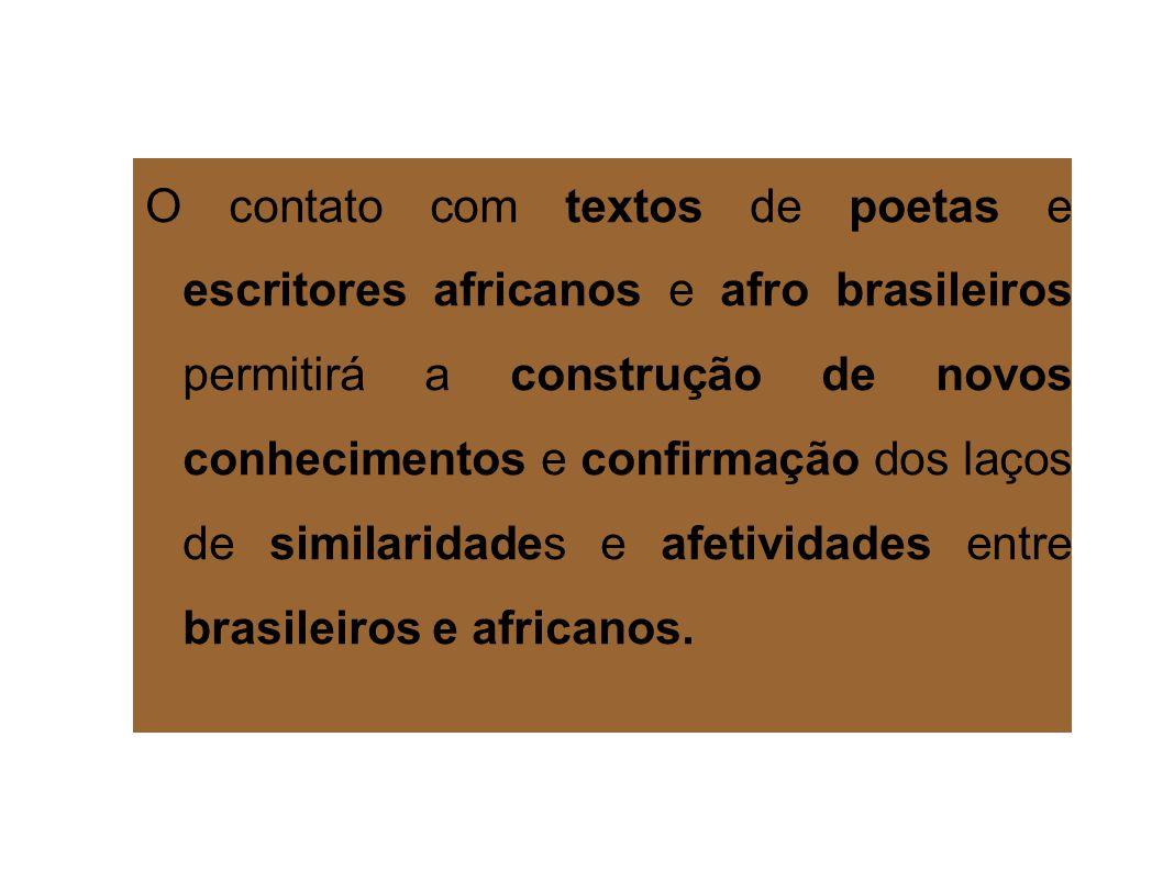 O contato com textos de poetas e escritores africanos e afro brasileiros permitirá a construção de novos conhecimentos e confirmação dos laços de similaridades e afetividades entre brasileiros e africanos.