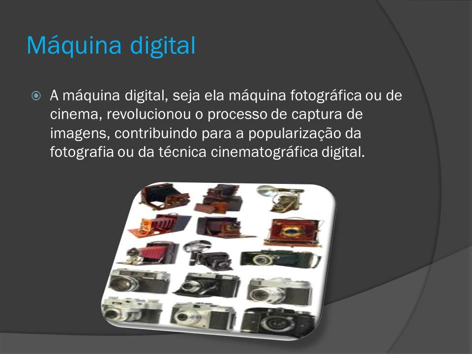 Máquina digital A máquina digital, seja ela máquina fotográfica ou de cinema, revolucionou o processo de captura de imagens, contribuindo para a popul