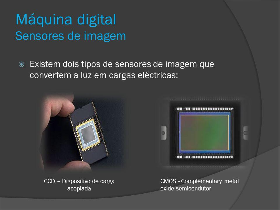 Máquina digital Sensores de imagem Existem dois tipos de sensores de imagem que convertem a luz em cargas eléctricas: CCD – Dispositivo de carga acopl