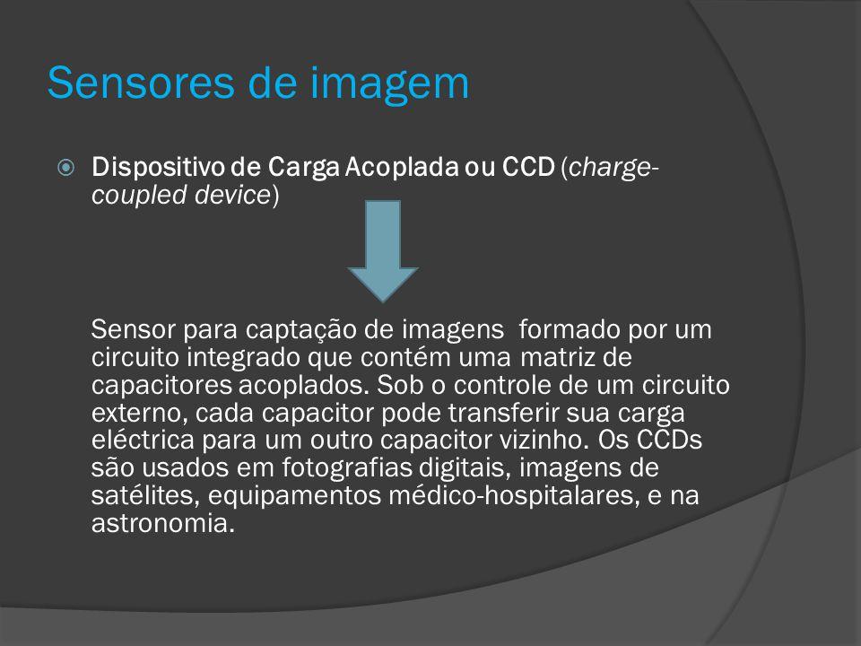 Sensores de imagem Dispositivo de Carga Acoplada ou CCD (charge- coupled device) Sensor para captação de imagens formado por um circuito integrado que