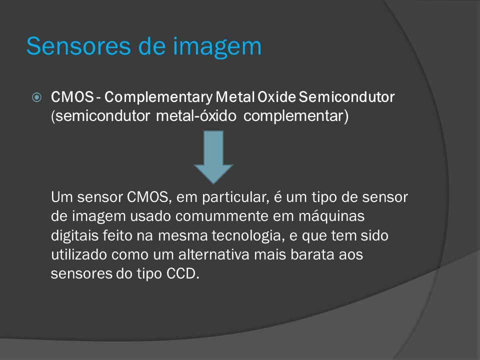 Sensores de imagem CMOS - Complementary Metal Oxide Semicondutor ( semicondutor metal-óxido complementar) Um sensor CMOS, em particular, é um tipo de