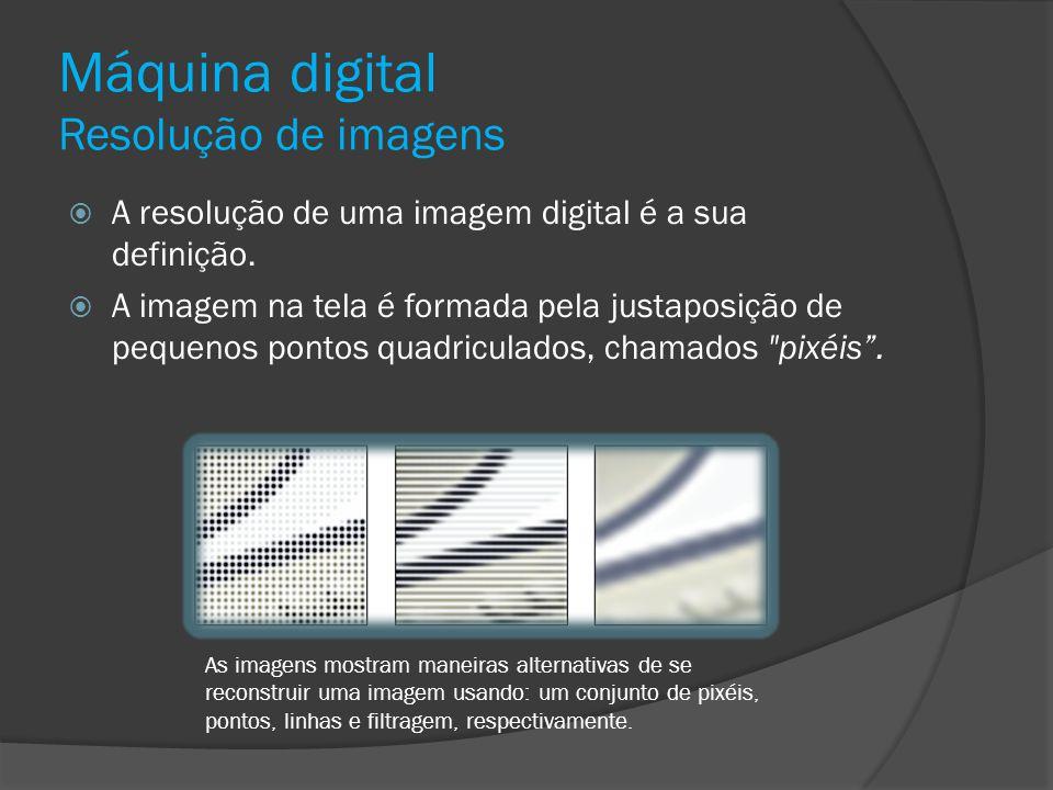 Máquina digital Resolução de imagens A resolução de uma imagem digital é a sua definição. A imagem na tela é formada pela justaposição de pequenos pon