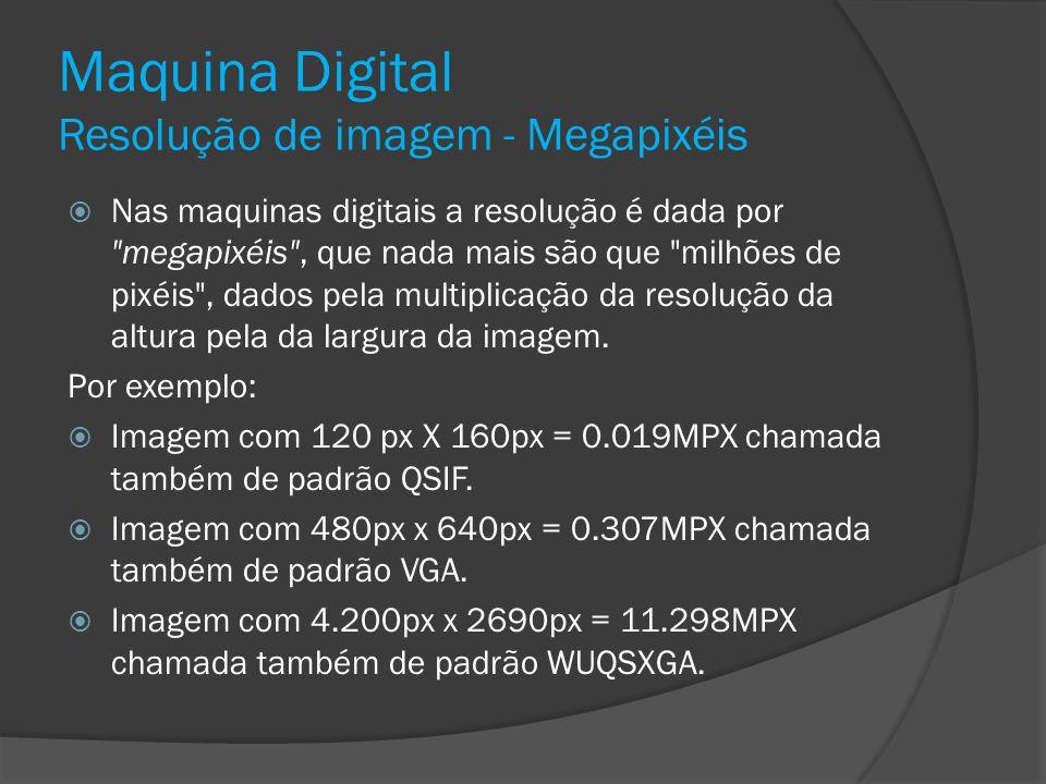 Maquina Digital Resolução de imagem - Megapixéis Nas maquinas digitais a resolução é dada por