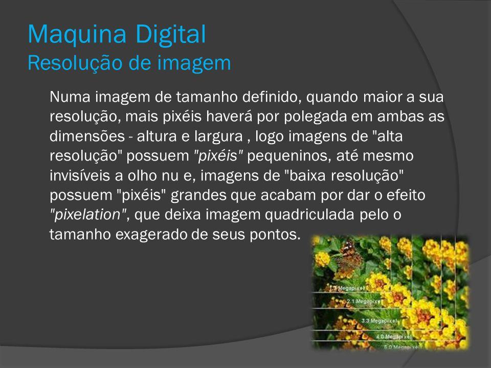 Maquina Digital Resolução de imagem Numa imagem de tamanho definido, quando maior a sua resolução, mais pixéis haverá por polegada em ambas as dimensõ