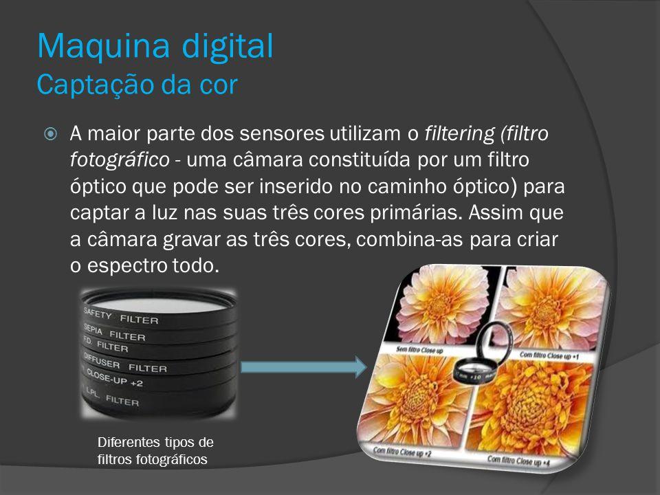 Maquina digital Captação da cor A maior parte dos sensores utilizam o filtering (filtro fotográfico - uma câmara constituída por um filtro óptico que