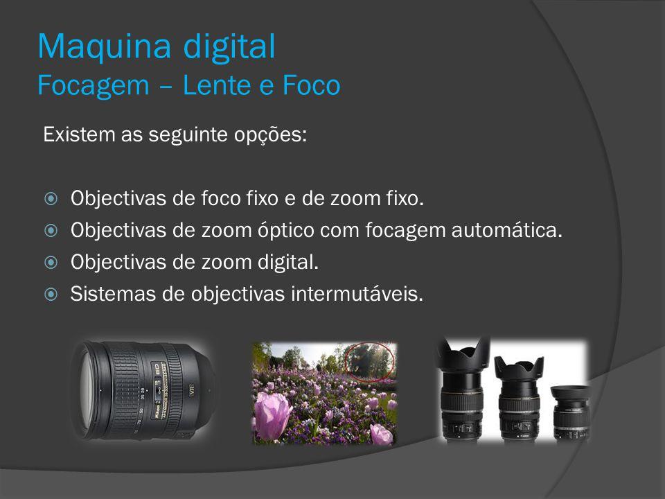 Maquina digital Focagem – Lente e Foco Existem as seguinte opções: Objectivas de foco fixo e de zoom fixo. Objectivas de zoom óptico com focagem autom