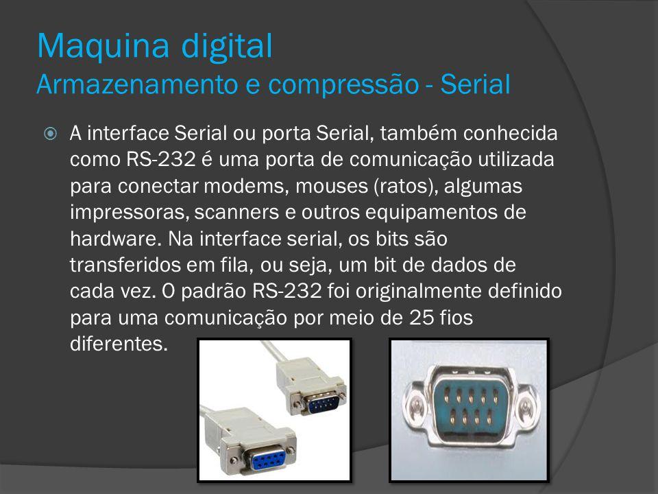 Maquina digital Armazenamento e compressão - Serial A interface Serial ou porta Serial, também conhecida como RS-232 é uma porta de comunicação utiliz