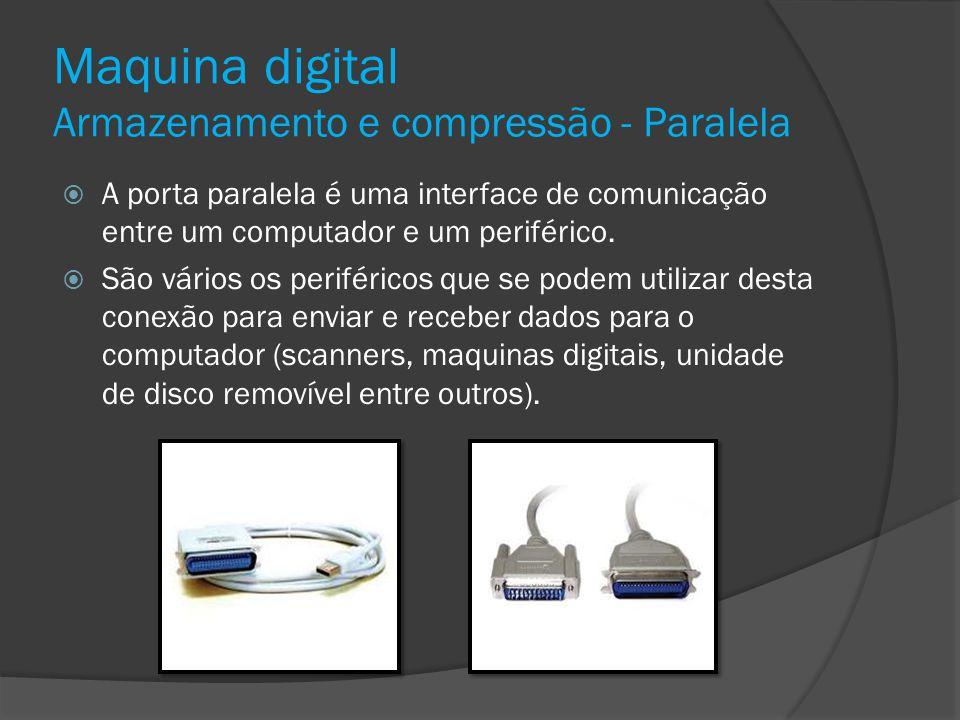 Maquina digital Armazenamento e compressão - Paralela A porta paralela é uma interface de comunicação entre um computador e um periférico. São vários