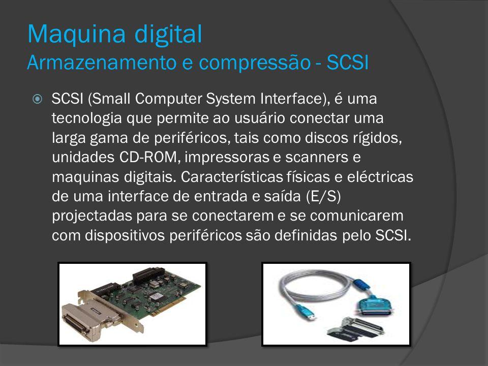 Maquina digital Armazenamento e compressão - SCSI SCSI (Small Computer System Interface), é uma tecnologia que permite ao usuário conectar uma larga g