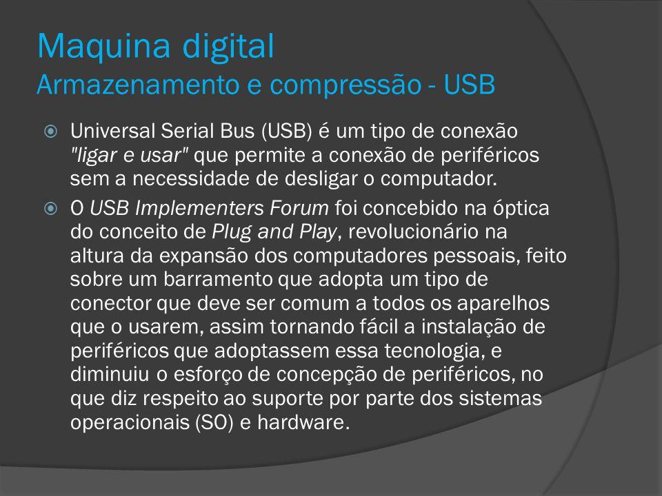 Maquina digital Armazenamento e compressão - USB Universal Serial Bus (USB) é um tipo de conexão
