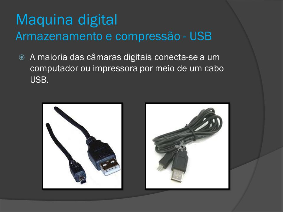 Maquina digital Armazenamento e compressão - USB A maioria das câmaras digitais conecta-se a um computador ou impressora por meio de um cabo USB.