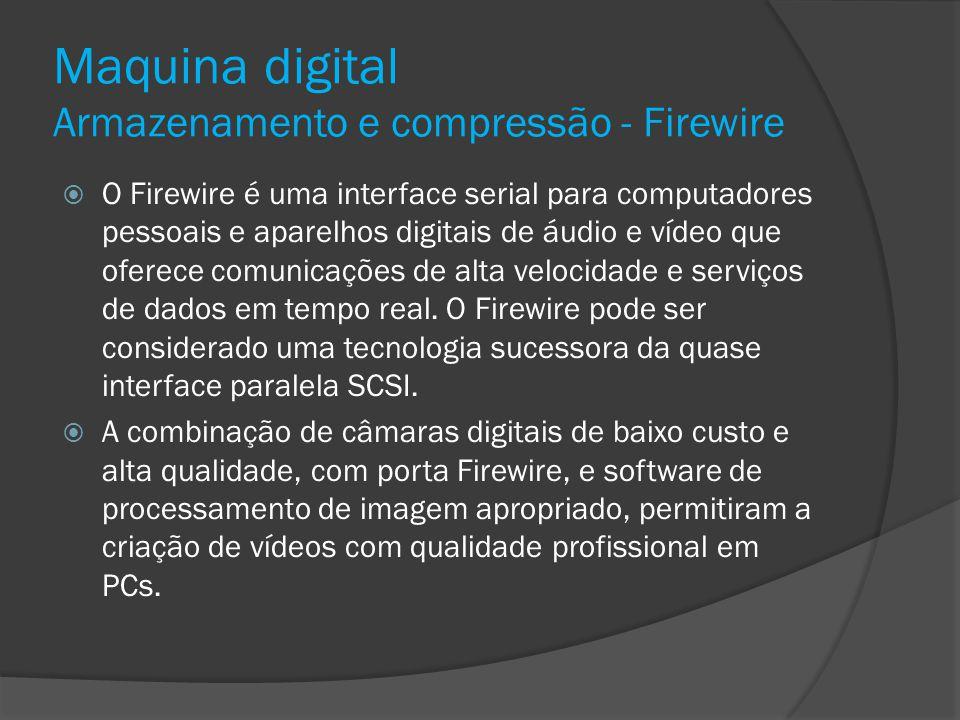 Maquina digital Armazenamento e compressão - Firewire O Firewire é uma interface serial para computadores pessoais e aparelhos digitais de áudio e víd