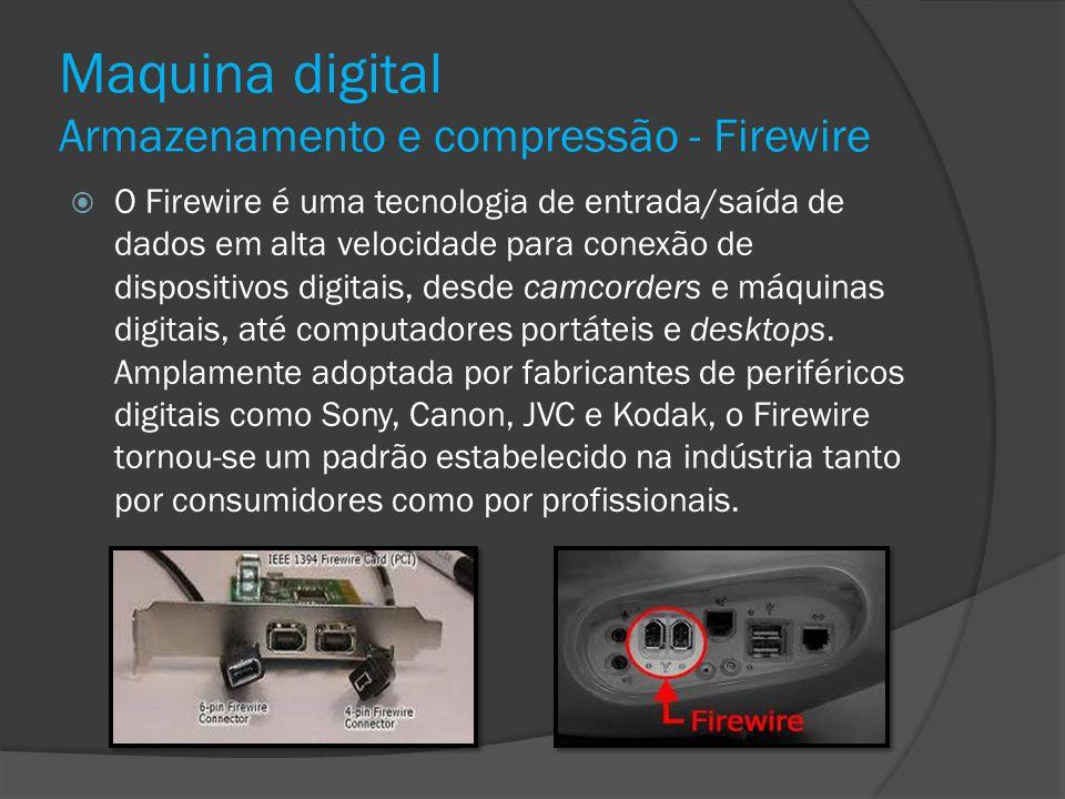 Maquina digital Armazenamento e compressão - Firewire O Firewire é uma tecnologia de entrada/saída de dados em alta velocidade para conexão de disposi