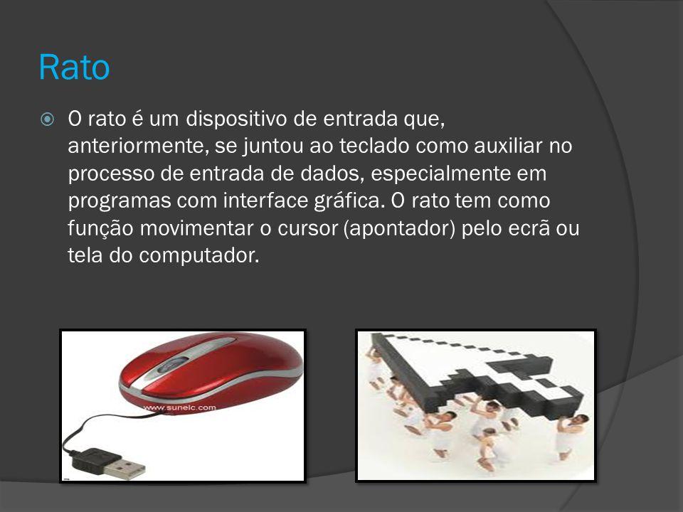 Rato O rato é um dispositivo de entrada que, anteriormente, se juntou ao teclado como auxiliar no processo de entrada de dados, especialmente em progr