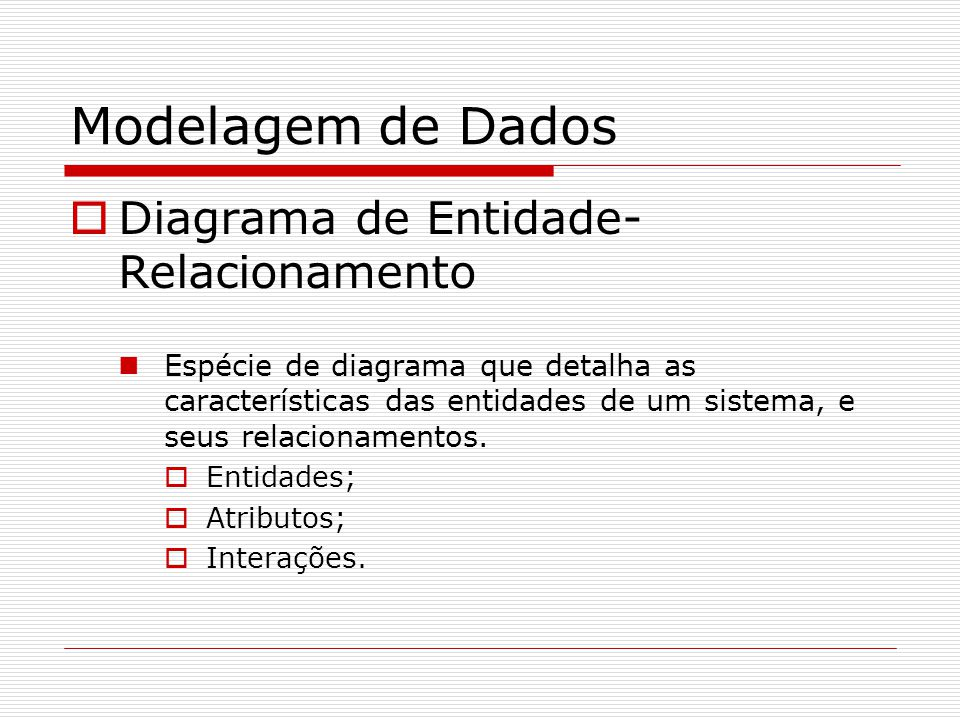 Modelagem de Dados Diagrama de Entidade- Relacionamento Espécie de diagrama que detalha as características das entidades de um sistema, e seus relacio