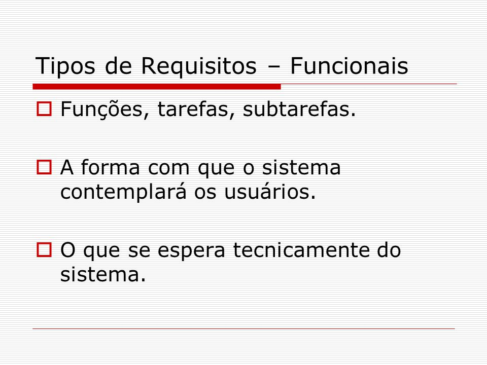 Tipos de Requisitos – Funcionais Funções, tarefas, subtarefas. A forma com que o sistema contemplará os usuários. O que se espera tecnicamente do sist