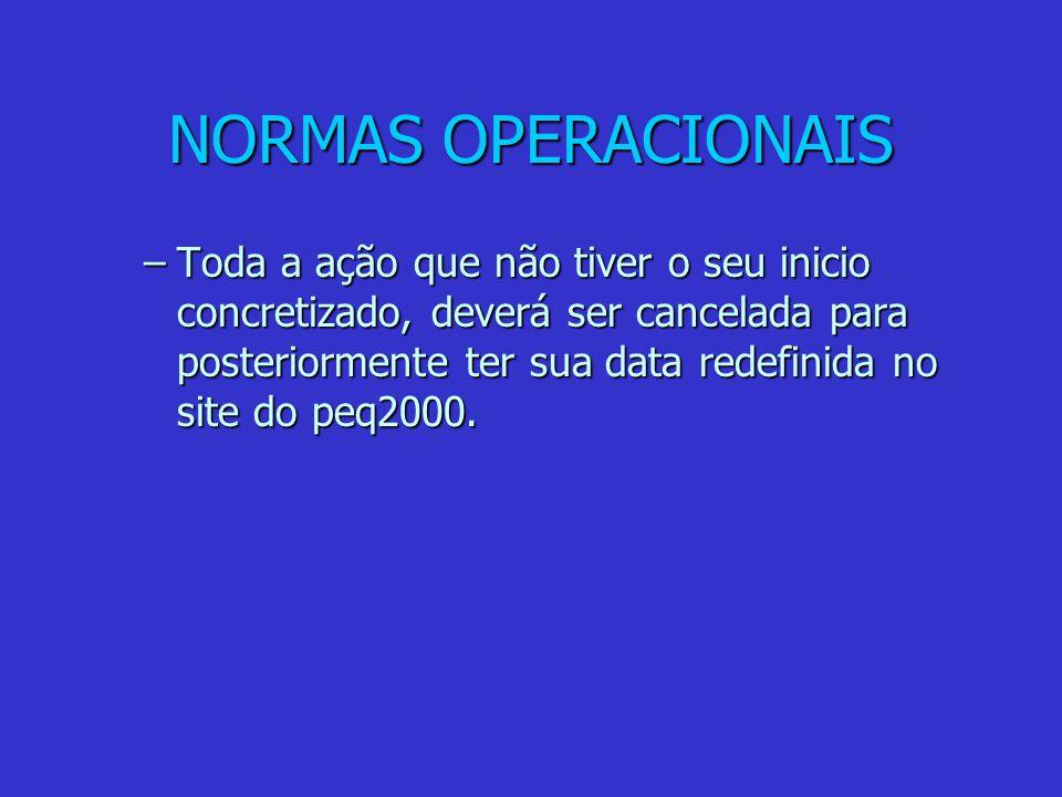NORMAS OPERACIONAIS –Toda a ação que não tiver o seu inicio concretizado, deverá ser cancelada para posteriormente ter sua data redefinida no site do peq2000.