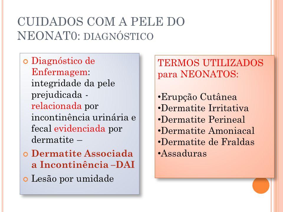 CUIDADOS COM A PELE DO NEONAT0: DIAGNÓSTICO Diagnóstico de Enfermagem: integridade da pele prejudicada - relacionada por incontinência urinária e fecal evidenciada por dermatite – Dermatite Associada a Incontinência –DAI Lesão por umidade Diagnóstico de Enfermagem: integridade da pele prejudicada - relacionada por incontinência urinária e fecal evidenciada por dermatite – Dermatite Associada a Incontinência –DAI Lesão por umidade TERMOS UTILIZADOS para NEONATOS: Erupção Cutânea Dermatite Irritativa Dermatite Perineal Dermatite Amoniacal Dermatite de Fraldas Assaduras TERMOS UTILIZADOS para NEONATOS: Erupção Cutânea Dermatite Irritativa Dermatite Perineal Dermatite Amoniacal Dermatite de Fraldas Assaduras