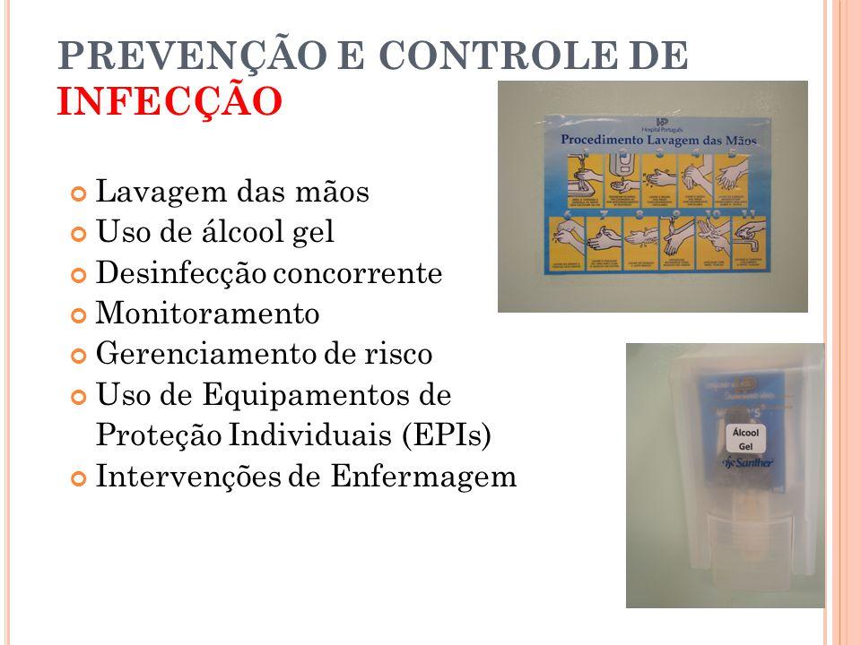 PREVENÇÃO E CONTROLE DE INFECÇÃO Lavagem das mãos Uso de álcool gel Desinfecção concorrente Monitoramento Gerenciamento de risco Uso de Equipamentos de Proteção Individuais (EPIs) Intervenções de Enfermagem