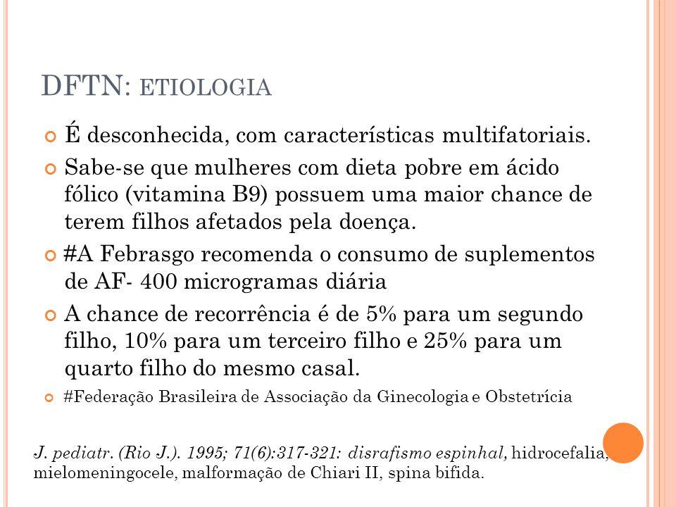 DFTN - DIAGNÓSTICO O diagnóstico pode ser feito: - no período pré-natal através de USG morfológica (onde se observa alargamento do canal vertebral), USG Obstétrica e a ressonância do feto - dosagem de alfa-fetoproteina (glicoproteína sintetizada pelo fígado, valor elevado é forte indício de malformação), - eletroforese de acetilcolinesterase no líquido amniótico.