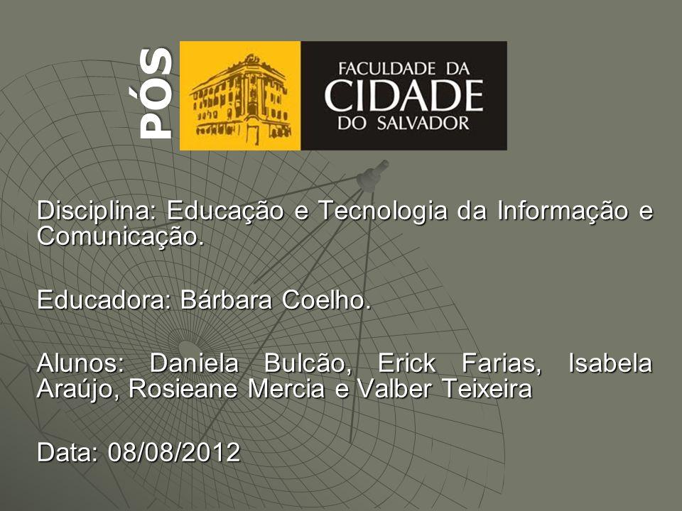 PÓS Disciplina: Educação e Tecnologia da Informação e Comunicação. Educadora: Bárbara Coelho. Alunos: Daniela Bulcão, Erick Farias, Isabela Araújo, Ro
