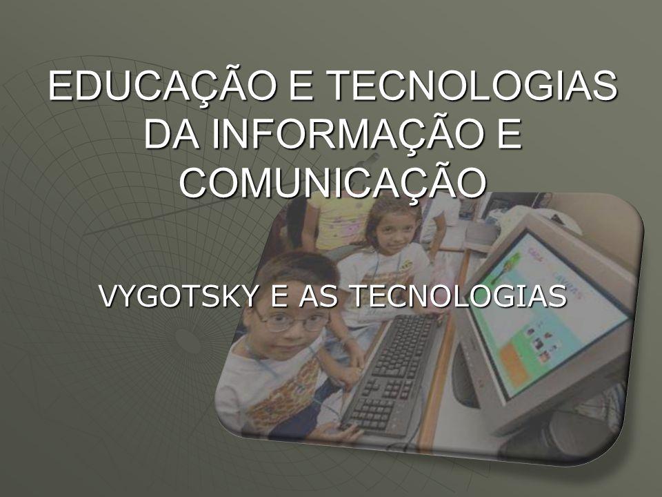 EDUCAÇÃO E TECNOLOGIAS DA INFORMAÇÃO E COMUNICAÇÃO VYGOTSKY E AS TECNOLOGIAS