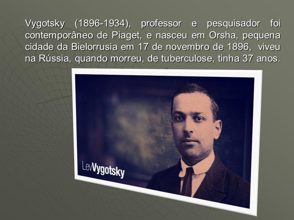Vygotsky (1896-1934), professor e pesquisador foi contemporâneo de Piaget, e nasceu em Orsha, pequena cidade da Bielorrusia em 17 de novembro de 1896,