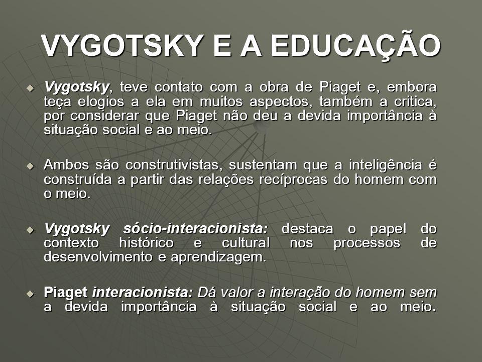 VYGOTSKY E A EDUCAÇÃO Vygotsky, teve contato com a obra de Piaget e, embora teça elogios a ela em muitos aspectos, também a critica, por considerar qu