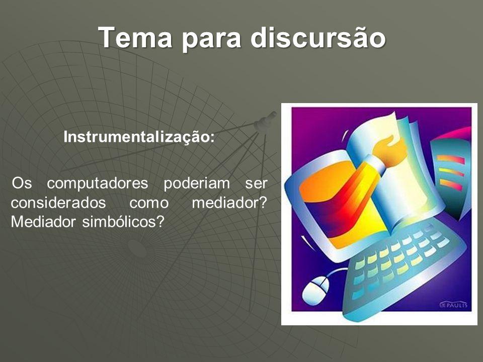 Tema para discursão Instrumentalização: Os computadores poderiam ser considerados como mediador? Mediador simbólicos?