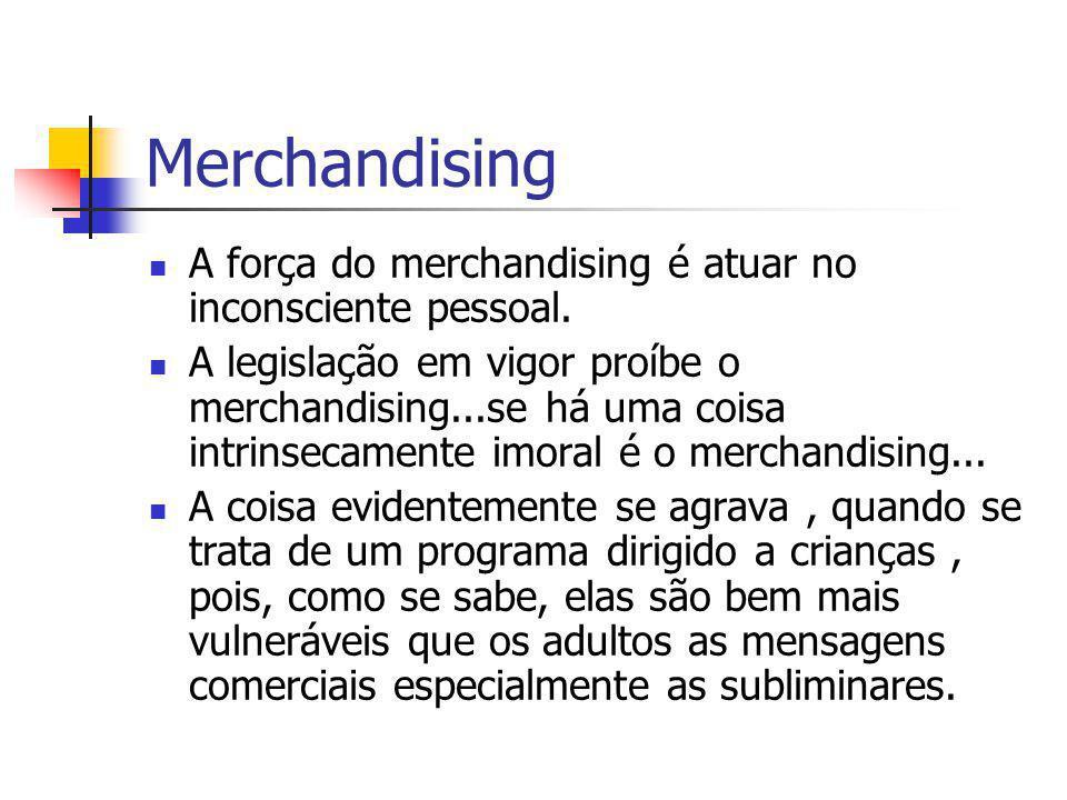 Merchandising A força do merchandising é atuar no inconsciente pessoal. A legislação em vigor proíbe o merchandising...se há uma coisa intrinsecamente